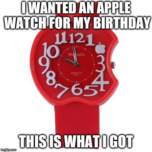 I WANTED AN APPLE WATCH FOR MY BIRTHDAY THIS IS WHAT I GOT | image tagged in apple watch | made w/ Imgflip meme maker