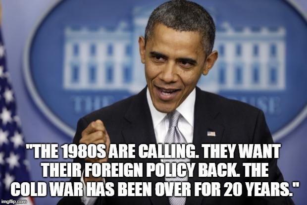 "Barack Obama | ""THE 1980S ARE CALLING. THEY WANT THEIR FOREIGN POLICY BACK. THE COLD WAR HAS BEEN OVER FOR 20 YEARS."" 