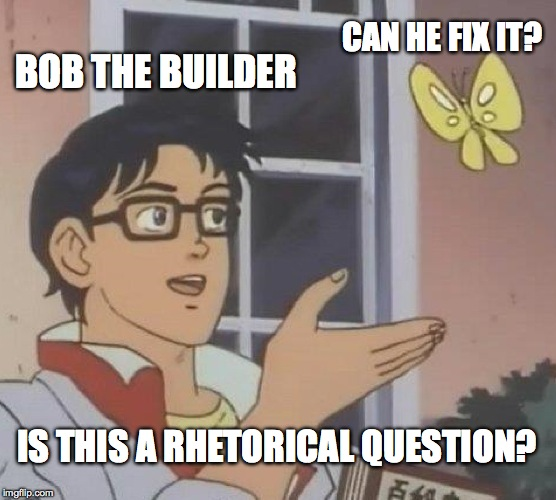 Is This A Pigeon Meme | BOB THE BUILDER CAN HE FIX IT? IS THIS A RHETORICAL QUESTION? | image tagged in memes,is this a pigeon | made w/ Imgflip meme maker