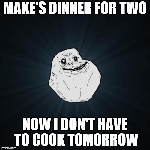 Forever Alone Meme | MAKE'S DINNER FOR TWO NOW I DON'T HAVE TO COOK TOMORROW | image tagged in memes,forever alone | made w/ Imgflip meme maker