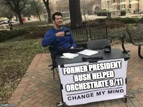 Change My Mind | FORMER PRESIDENT BUSH HELPED ORCHESTRATE 9/11 | image tagged in change my mind | made w/ Imgflip meme maker