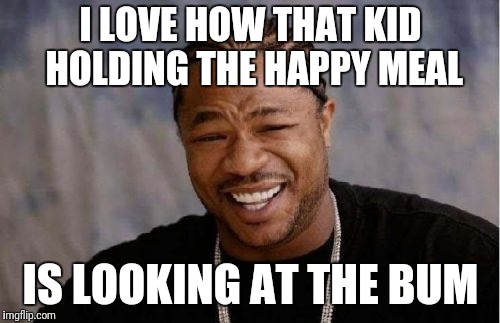 Yo Dawg Heard You Meme | I LOVE HOW THAT KID HOLDING THE HAPPY MEAL IS LOOKING AT THE BUM | image tagged in memes,yo dawg heard you | made w/ Imgflip meme maker
