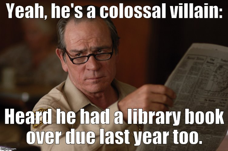 say what? | Yeah, he's a colossal villain: Heard he had a library book over due last year too. | image tagged in say what | made w/ Imgflip meme maker