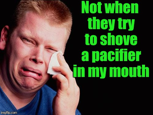 cry | Not when they try to shove a pacifier in my mouth | image tagged in cry | made w/ Imgflip meme maker