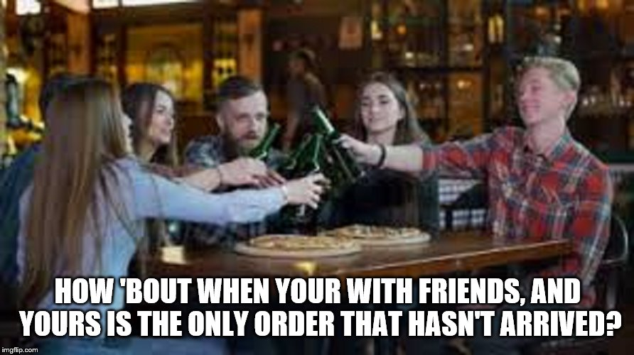 HOW 'BOUT WHEN YOUR WITH FRIENDS, AND YOURS IS THE ONLY ORDER THAT HASN'T ARRIVED? | made w/ Imgflip meme maker