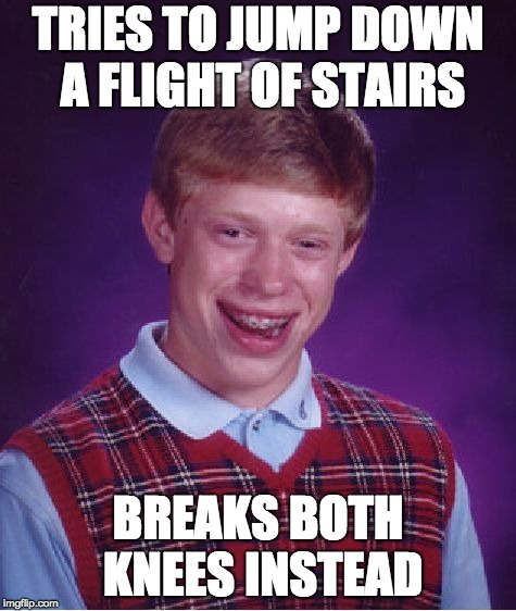 Bad Luck Brian Meme | TRIES TO JUMP DOWN A FLIGHT OF STAIRS BREAKS BOTH KNEES INSTEAD | image tagged in memes,bad luck brian | made w/ Imgflip meme maker