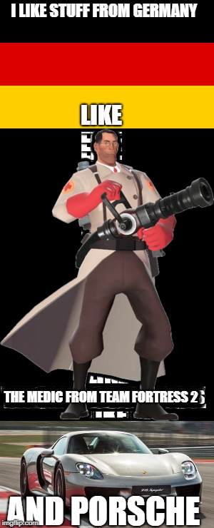 Deutschland forever | I LIKE STUFF FROM GERMANY LIKE AND PORSCHE THE MEDIC FROM TEAM FORTRESS 2 | image tagged in germany,tf2 medic meme,porsche,memes | made w/ Imgflip meme maker