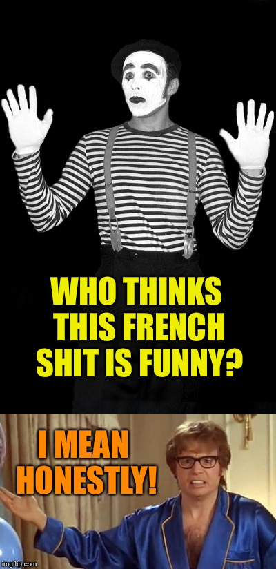 WHO THINKS THIS FRENCH SHIT IS FUNNY? I MEAN HONESTLY! | image tagged in mime | made w/ Imgflip meme maker