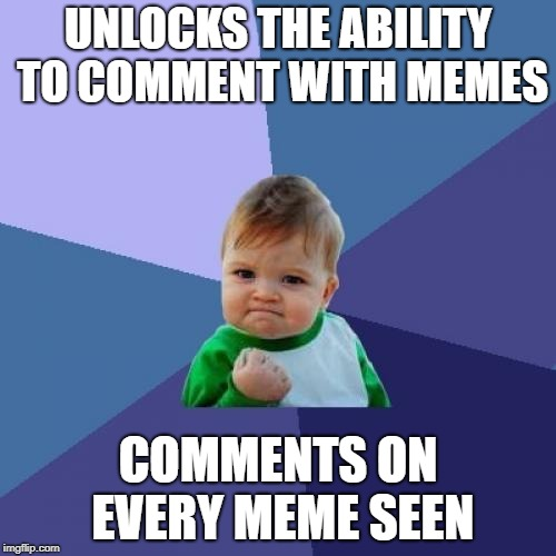 I CAN COMMENT WITH MEMES LIKE EVERYONE ELSE NOW | UNLOCKS THE ABILITY TO COMMENT WITH MEMES COMMENTS ON EVERY MEME SEEN | image tagged in memes,success kid,meme comments,comments,memes about memeing | made w/ Imgflip meme maker