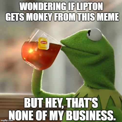 Can We Copystrike Lipton? | WONDERING IF LIPTON GETS MONEY FROM THIS MEME BUT HEY, THAT'S NONE OF MY BUSINESS. | image tagged in memes,but thats none of my business,kermit the frog,lipton,copyright,money | made w/ Imgflip meme maker