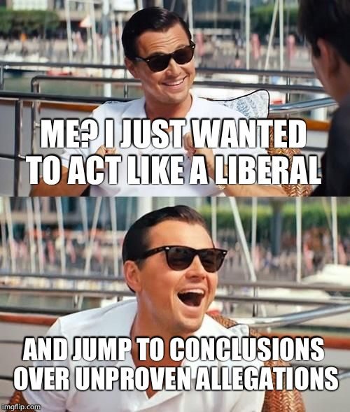 Leonardo Dicaprio Wolf Of Wall Street Meme | ME? I JUST WANTED TO ACT LIKE A LIBERAL AND JUMP TO CONCLUSIONS OVER UNPROVEN ALLEGATIONS | image tagged in memes,leonardo dicaprio wolf of wall street | made w/ Imgflip meme maker