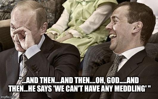 "Putin laughing with medvedev | ""...AND THEN....AND THEN....OH, GOD.....AND THEN...HE SAYS 'WE CAN'T HAVE ANY MEDDLING' "" 