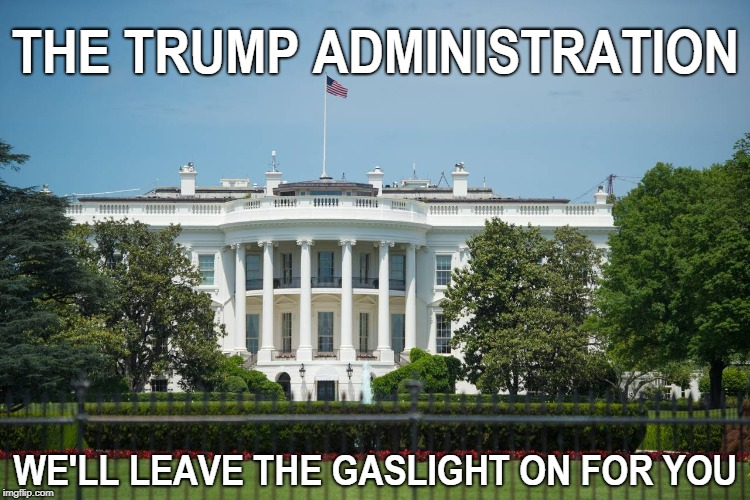 We'll Leave The Gaslight On For You | THE TRUMP ADMINISTRATION WE'LL LEAVE THE GASLIGHT ON FOR YOU | image tagged in donald trump | made w/ Imgflip meme maker