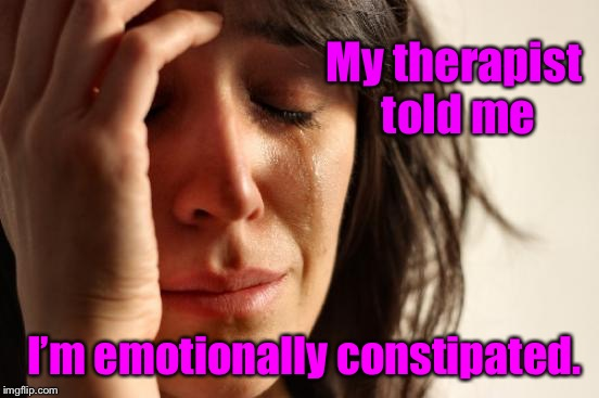 And I don't care | My therapist told me I'm emotionally constipated. | image tagged in memes,first world problems,emotional,constipated,therapist,funny memes | made w/ Imgflip meme maker