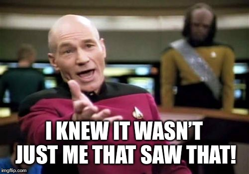 Picard Wtf Meme | I KNEW IT WASN'T JUST ME THAT SAW THAT! | image tagged in memes,picard wtf | made w/ Imgflip meme maker
