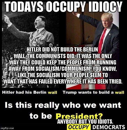 Occupy Idiots | TODAYS OCCUPY IDIOCY HITLER DID NOT BUILD THE BERLIN WALL, THE COMMUNISTS DID. IT WAS THE ONLY WAY THEY COULD KEEP THE PEOPLE FROM RUNNING A | image tagged in occupy democrats,socialists | made w/ Imgflip meme maker