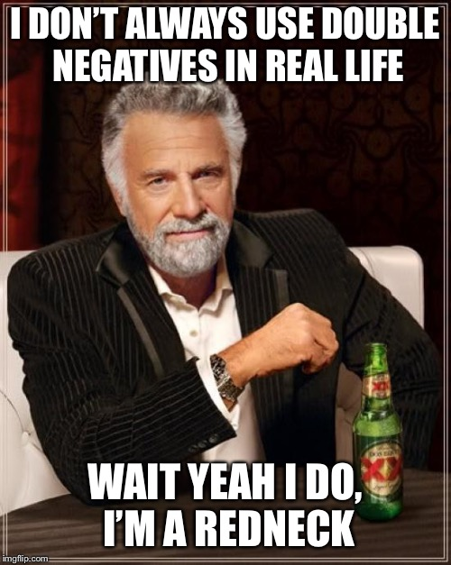 The Most Interesting Man In The World Meme | I DON'T ALWAYS USE DOUBLE NEGATIVES IN REAL LIFE WAIT YEAH I DO, I'M A REDNECK | image tagged in memes,the most interesting man in the world | made w/ Imgflip meme maker