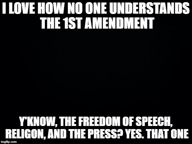 Black background | I LOVE HOW NO ONE UNDERSTANDS THE 1ST AMENDMENT Y'KNOW, THE FREEDOM OF SPEECH, RELIGON, AND THE PRESS? YES. THAT ONE | image tagged in black background | made w/ Imgflip meme maker