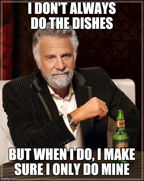 True Story | I DON'T ALWAYS DO THE DISHES BUT WHEN I DO, I MAKE SURE I ONLY DO MINE | image tagged in memes,dishes,dick move,dishwasher | made w/ Imgflip meme maker