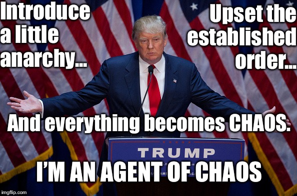 Donald Trump | Introduce a little anarchy... Upset the established order... And everything becomes CHAOS. I'M AN AGENT OF CHAOS | image tagged in donald trump | made w/ Imgflip meme maker