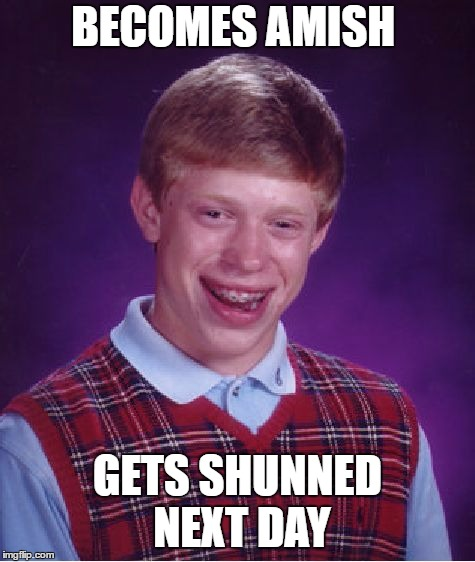 Bad Luck Brian Meme | BECOMES AMISH GETS SHUNNED NEXT DAY | image tagged in memes,bad luck brian | made w/ Imgflip meme maker