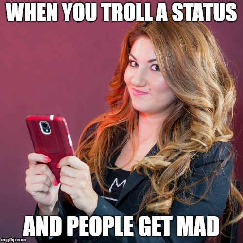 Trolling Status |  WHEN YOU TROLL A STATUS; AND PEOPLE GET MAD | image tagged in text girl,texting,trolling the troll,trolling,internet trolls,internet troll | made w/ Imgflip meme maker