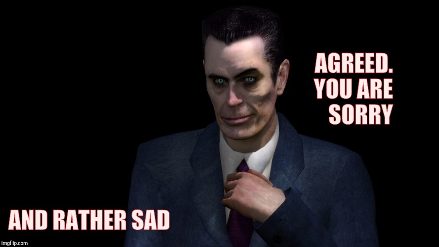 G-Man from Half-Life | AGREED. YOU ARE SORRY AND RATHER SAD | image tagged in half-life's g-man from the creepy gallery of vagabondsoufflé  | made w/ Imgflip meme maker