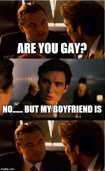 Inception Meme | ARE YOU GAY? NO...... BUT MY BOYFRIEND IS | image tagged in memes,inception | made w/ Imgflip meme maker