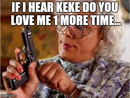 Madea | IF I HEAR KEKE DO YOU LOVE ME 1 MORE TIME... | image tagged in madea | made w/ Imgflip meme maker
