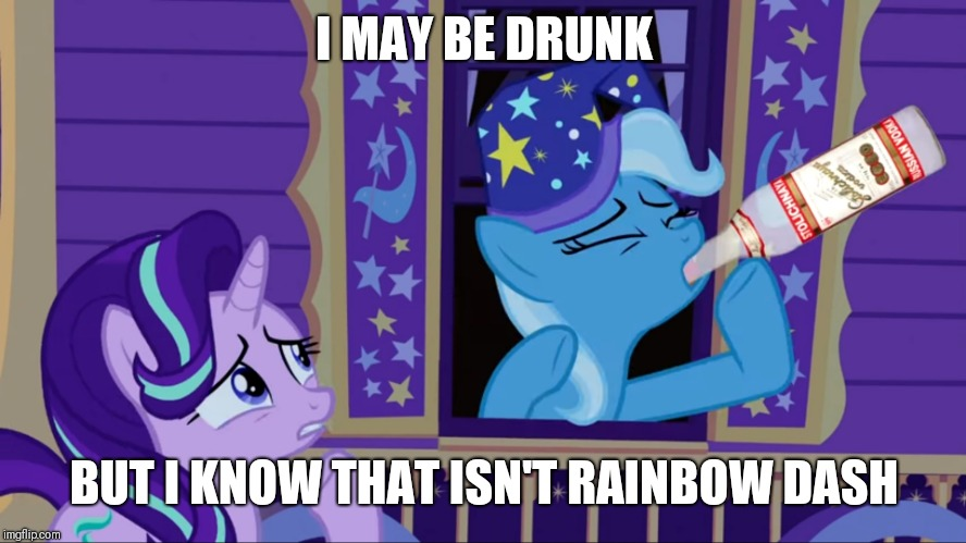 Drinking Trixie | I MAY BE DRUNK BUT I KNOW THAT ISN'T RAINBOW DASH | image tagged in drinking trixie | made w/ Imgflip meme maker