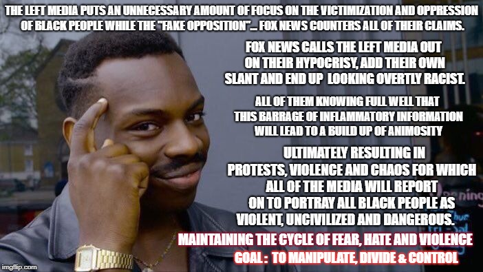 "Roll Safe Think About It Meme | THE LEFT MEDIA PUTS AN UNNECESSARY AMOUNT OF FOCUS ON THE VICTIMIZATION AND OPPRESSION OF BLACK PEOPLE WHILE THE ""FAKE OPPOSITION""... FOX NE 