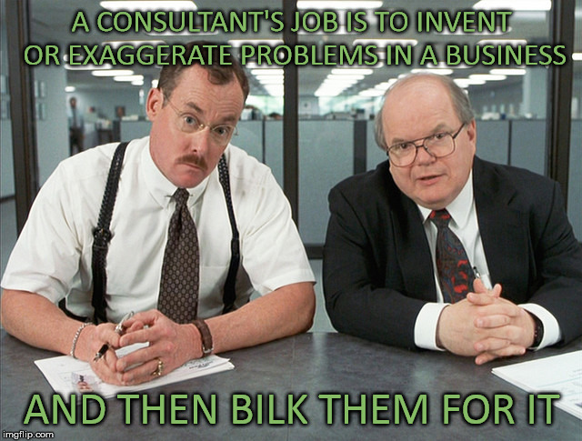 Office Space Bobs | A CONSULTANT'S JOB IS TO INVENT OR EXAGGERATE PROBLEMS IN A BUSINESS AND THEN BILK THEM FOR IT | image tagged in office space bobs,consulting,business,ripoff | made w/ Imgflip meme maker