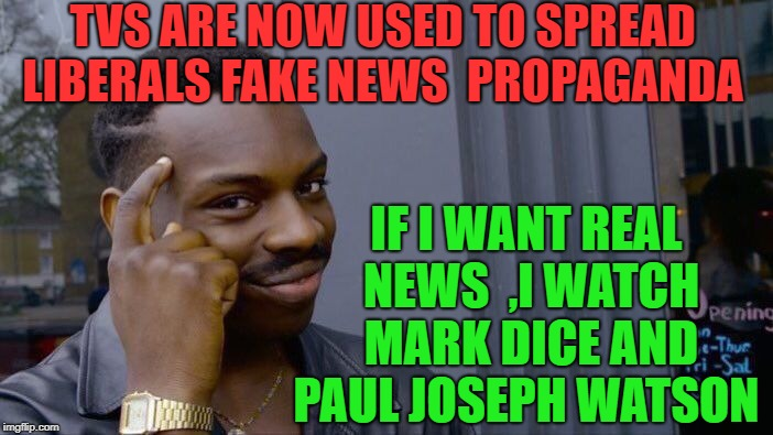 TVS ARE NOW USED TO SPREAD LIBERALS FAKE NEWS  PROPAGANDA IF I WANT REAL NEWS  ,I WATCH MARK DICE AND PAUL JOSEPH WATSON | image tagged in memes,roll safe think about it | made w/ Imgflip meme maker