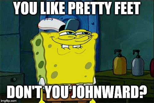 Dont You Squidward Meme | YOU LIKE PRETTY FEET DON'T YOU JOHNWARD? | image tagged in memes,dont you squidward | made w/ Imgflip meme maker