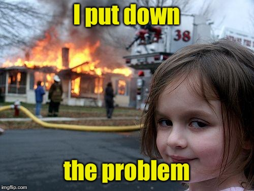 Disaster Girl Meme | I put down the problem | image tagged in memes,disaster girl | made w/ Imgflip meme maker