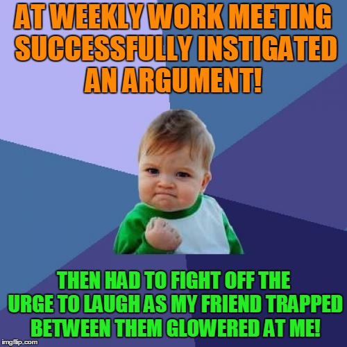 Success Kid Meme | AT WEEKLY WORK MEETING SUCCESSFULLY INSTIGATED AN ARGUMENT! THEN HAD TO FIGHT OFF THE URGE TO LAUGH AS MY FRIEND TRAPPED BETWEEN THEM GLOWER | image tagged in memes,success kid | made w/ Imgflip meme maker