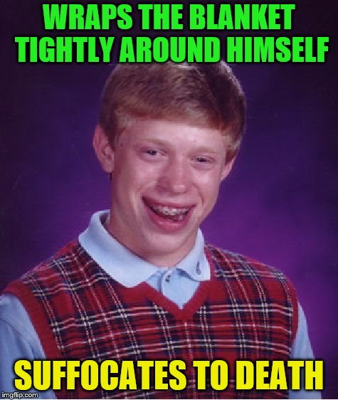 Bad Luck Brian Meme | WRAPS THE BLANKET TIGHTLY AROUND HIMSELF SUFFOCATES TO DEATH | image tagged in memes,bad luck brian | made w/ Imgflip meme maker