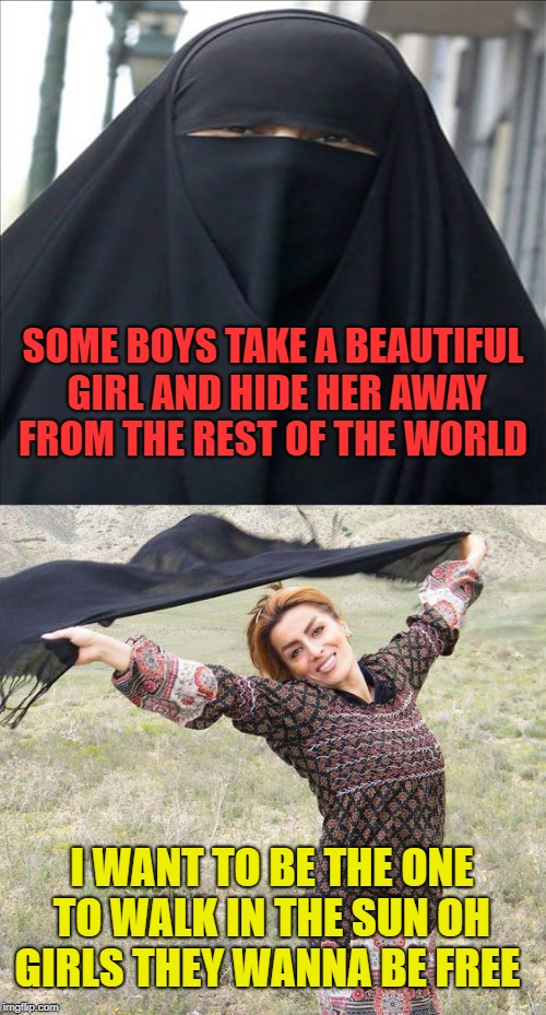 girls they wanna be FREE  | SOME BOYS TAKE A BEAUTIFUL GIRLAND HIDE HER AWAY FROM THE REST OF THE WORLD I WANT TO BE THE ONE TO WALK IN THE SUNOH GIRLS THEY WANNA BE  | image tagged in muslim,slavery,islam,justice,women,truth | made w/ Imgflip meme maker