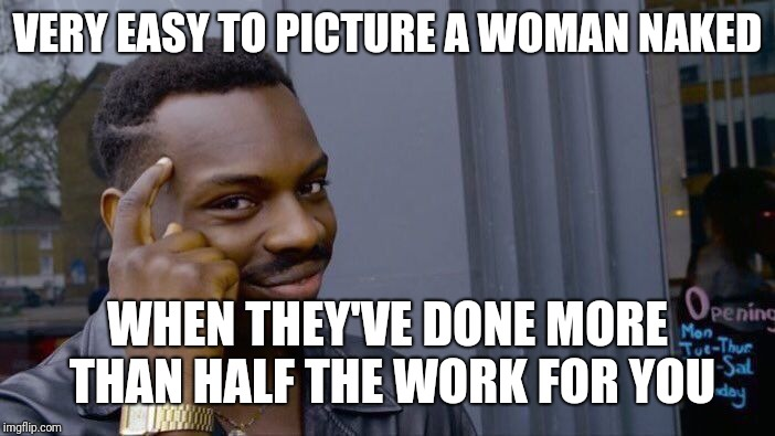 Roll Safe Think About It Meme | VERY EASY TO PICTURE A WOMAN NAKED WHEN THEY'VE DONE MORE THAN HALF THE WORK FOR YOU | image tagged in memes,roll safe think about it | made w/ Imgflip meme maker