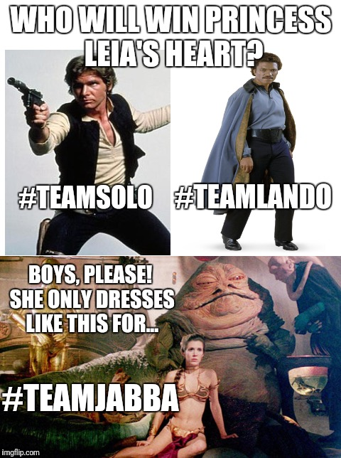 Who will win Princess Leia's heart? | WHO WILL WIN PRINCESS LEIA'S HEART? #TEAMSOLO #TEAMLANDO BOYS, PLEASE! SHE ONLY DRESSES LIKE THIS FOR... #TEAMJABBA | image tagged in memes,star wars,han solo,lando calrissian,princess leia,jabba the hutt | made w/ Imgflip meme maker