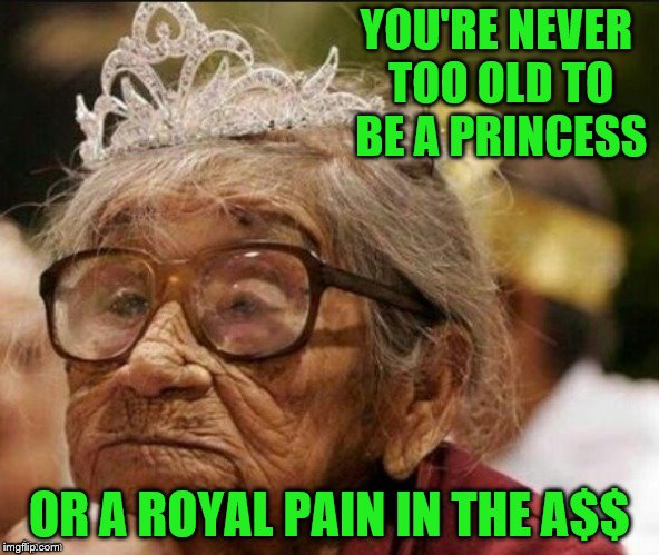 Go ahead and choose your mood for the day. ~Template from JBmemegeek | YOU'RE NEVER TOO OLD TO BE A PRINCESS OR A ROYAL PAIN IN THE A$$ | image tagged in memes,getting older,princess,royal pain,never too old | made w/ Imgflip meme maker