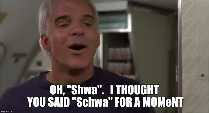 "OH, ""Shwa"".   I THOUGHT YOU SAID ""Schwa"" FOR A MOMeNT 