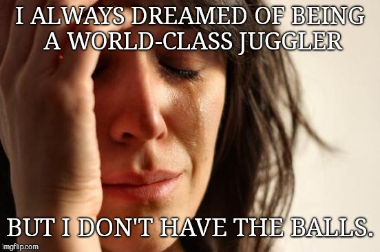 First World Problems Meme | I ALWAYS DREAMED OF BEING A WORLD-CLASS JUGGLER BUT I DON'T HAVE THE BALLS. | image tagged in memes,first world problems,pun | made w/ Imgflip meme maker