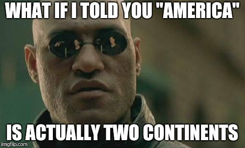 "Matrix Morpheus Meme | WHAT IF I TOLD YOU ""AMERICA"" IS ACTUALLY TWO CONTINENTS 