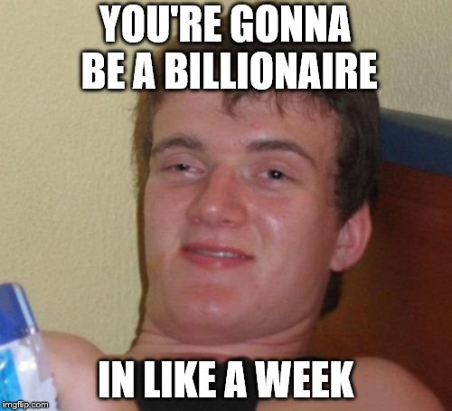 10 Guy Meme | YOU'RE GONNA BE A BILLIONAIRE IN LIKE A WEEK | image tagged in memes,10 guy | made w/ Imgflip meme maker