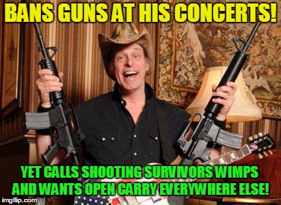 Shit pants hypocrite ! | BANS GUNS AT HIS CONCERTS! YET CALLS SHOOTING SURVIVORS WIMPS AND WANTS OPEN CARRY EVERYWHERE ELSE! | image tagged in nugentgunsjpg,nra,donald trump,trump russia collusion | made w/ Imgflip meme maker