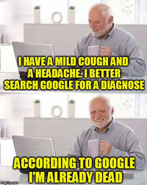 Hide the Pain Harold Meme | I HAVE A MILD COUGH AND A HEADACHE. I BETTER SEARCH GOOGLE FOR A DIAGNOSE ACCORDING TO GOOGLE I'M ALREADY DEAD | image tagged in memes,hide the pain harold | made w/ Imgflip meme maker