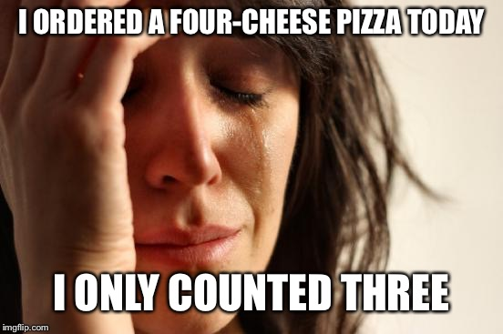 First World Problems | I ORDERED A FOUR-CHEESE PIZZA TODAY I ONLY COUNTED THREE | image tagged in memes,first world problems,pizza,cheese,sad | made w/ Imgflip meme maker