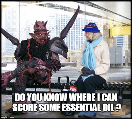DO YOU KNOW WHERE I CAN SCORE SOME ESSENTIAL OIL ? | image tagged in essential oil,beauty and the beast,facial,rumplestiltskin,gwar,natural is good | made w/ Imgflip meme maker