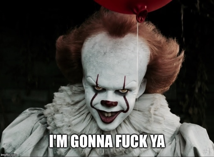 Pennywise is gonna fuck ya! | I'M GONNA F**K YA | image tagged in pennywise 2017 | made w/ Imgflip meme maker